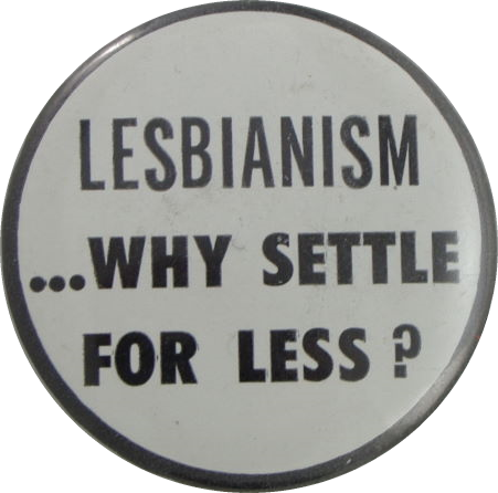 Lesbianism ...Why Settle for Less (n.d.) Badges Collection 3-20-08